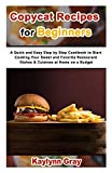 Copycat Recipes for Beginners: A Quick and Easy Step by Step Cookbook to Start Cooking Your Sweet and Favorite Restaurant Dishes & Cuisines at Home on a Budget
