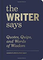 The Writer Says: Quotes, Quips, and Words of Wisdom