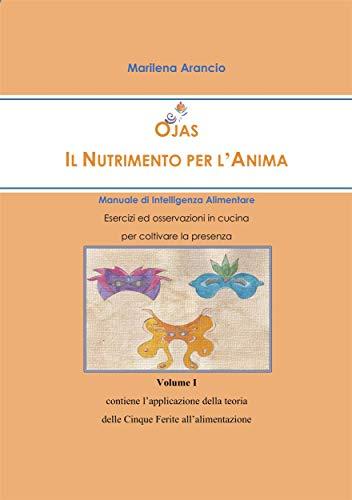 Ojas - Il Nutrimento per l\'Anima - Manuale di Intelligenza Alimentare - Vol.I: Esercizi ed osservazioni in cucina per coltivare la presenza - Volume I ... Ferite all'alimentazione (Italian Edition)