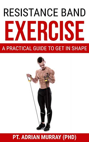 RESISTANCE BAND EXERCISE: A Practical Guide To Get In Shape