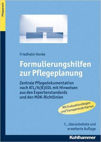 Formulierungshilfen zur Pflegeplanung: Zentrale Pflegedokumentation nach ATL/A(B)EDL mit Hinweisen aus den Expertenstandards und den MDK-Richtlinien - mit Evaluationskalender und Transparenzkriterien ( 4. April 2013 )
