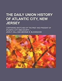The Daily Union History of Atlantic City, New Jersey; Containing Sketches of the Past and Present of Atlantic City and Cou...