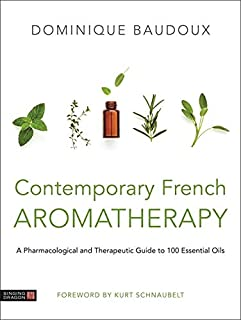 Contemporary French Aromatherapy: A Pharmacological and Therapeutic Guide to 100 Essential Oils