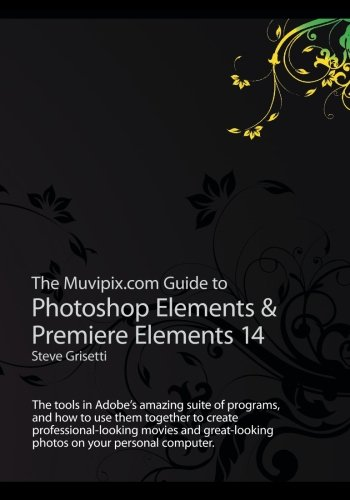 The Muvipix.com Guide to Photoshop Elements & Premiere Elements 14: The tools in Adobe?s amazing suite of programs, and how to use them together to ... photos on your personal computer