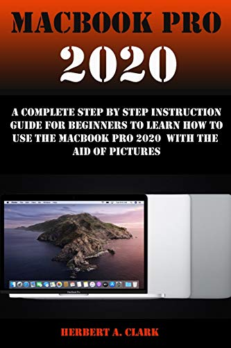 MACBOOK PRO 2020: A Complete Step By Step Instruction Guide For Beginners To Learn How To Use The Macbook Pro 2020 With The Aid Of Pictures