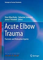 Acute Elbow Trauma: Fractures and Dislocation Injuries (Strategies in Fracture Treatments)