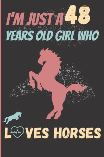 I'm Just A 48 Years Old Girl Who Loves Horses:: Gift For Girls , gift for Horses lovers Horses notebook , Horse lovers Lined Jou