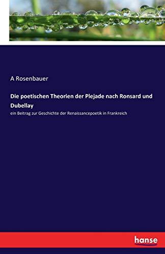 Die poetischen Theorien der Plejade nach Ronsard und Dubellay: ein Beitrag zur Geschichte der Renaissancepoetik in Frankreich