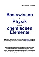 Basiswissen in Physik sowie der chemischen Elemente: Mit einem voellig neuen Blick auf die Mathematik zu Beginn und einem gemessenen Uebergang in die Chemie am Ende.