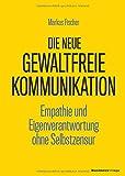 Die neue Gewaltfreie Kommunikation: Empathie und Eigenverantwortung ohne Selbstzensur - Markus Fischer