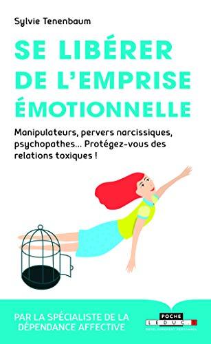 Se libérer de l'emprise émotionnelle : Manipulateurs, pervers narcissiques, psychopathes... Protégez-vous des relations toxiques !