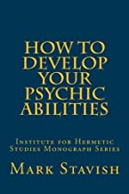 How to Develop Your Psychic Abilities: Institute for Hermetic Studies Monograph Series (Volume 4)