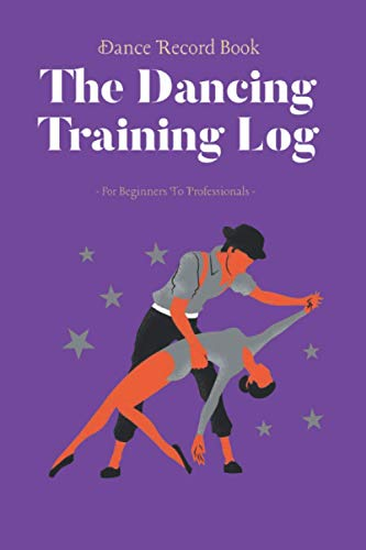 Dance Record Book The Dancing Training Log For Beginners To Professional: Ideal For All Styles of Dance Ballet, Ballroom, Contemporary, Hip Hop, Jazz, Pole, Tap, Modern, Irish & More