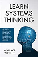 Learn Systems Thinking: Use Problem Solving Skills, Understand the Theory of Strategic Planning, and Create Solutions to Make Smart Decisions Front Cover