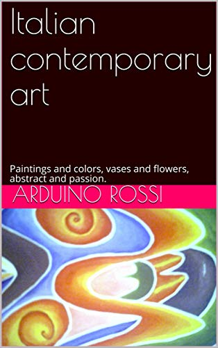 Italian contemporary art: Paintings and colors, vases and flowers, abstract and passion. (Arte Book 51)