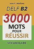 Vocabulaire DELF B2 - 3000 mots pour réussir (French Edition)