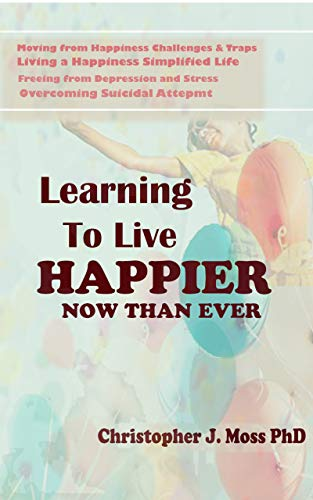 Learning to Live Happier Now Than Ever: Moving from happiness Challenges & Traps, Living a Happiness Simplified Life, Freeing from Depression and Stress, ... Suicidal Attempts (English Edition)