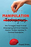 Manipulation Techniques: How To Analyze People To Avoid Brainwashing And Detect Deception. Discover The Best Solutions To Overcome Manipulation