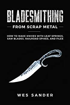 Bladesmithing From Scrap Metal  How to Make Knives With Leaf Springs Saw Blades Railroad Spikes and Files
