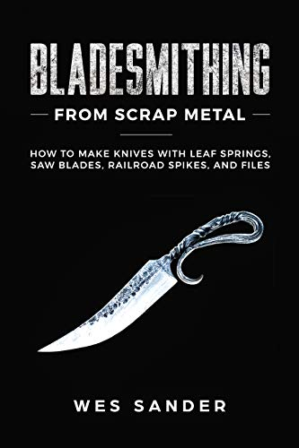 Bladesmithing From Scrap Metal: How to Make Knives With Leaf Springs, Saw Blades, Railroad Spikes, and Files by [Wes Sander]