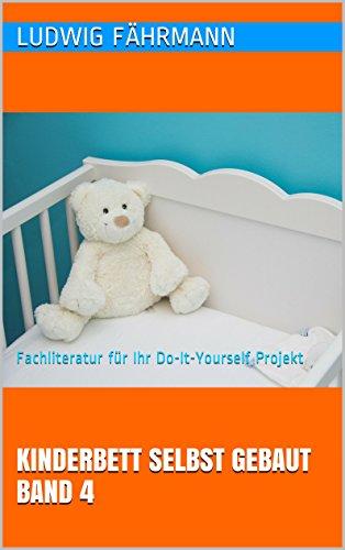 Kinderbett selbst gebaut Band 4 – Fachliteratur für Ihr Do-It-Yourself Projekt