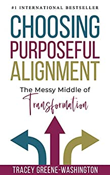 Choosing Purposeful Alignment: The Messy Middle of Transformation by [Tracey Greene-Washington]