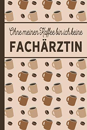 Ohne meinen Kaffee bin ich keine Fachärztin: Geschenk für Fachärzte und Fachärztinnen, die gerne Kaffee trinken - blanko A5 Notizbuch liniert mit über ... Geschenkidee - Softcover mit Kaffee-Muster