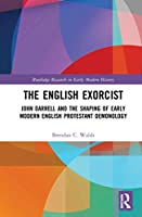 The English Exorcist: John Darrell and the Shaping of Early Modern English Protestant Demonology (Routledge Research in Early Modern History)