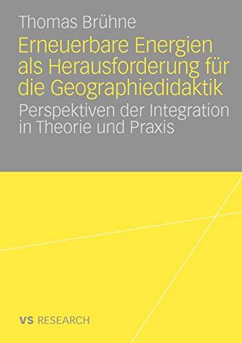 Erneuerbare Energien Als Herausforderung Für Die Geographiedidaktik: Perspektiven der Integration in Theorie und Praxis (German Edition)