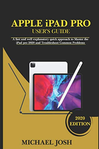 APPLE iPAD PRO USER'S GUIDE: A fast and well explanatory quick approach to Master the iPad pro 2020 and Troubleshoot Common Problems