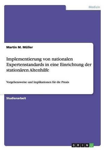 Implementierung von nationalen Expertenstandards in eine Einrichtung der stationären Altenhilfe: Vorgehensweise und Implikationen für die Praxis by Martin M. Müller (2016-05-07)