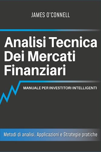 Analisi Tecnica dei Mercati Finanziari: Manuale per Investitori Intelligenti: Metodi di Analisi, Applicazioni e Strategie Pratiche