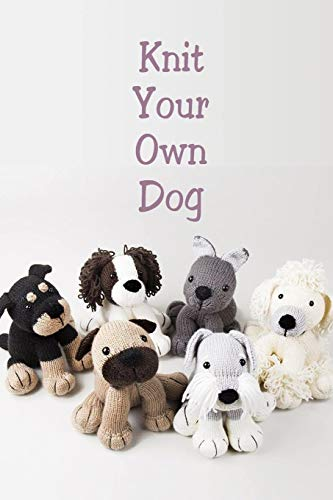 Knit Your Own Dog: Knitting For Beginners