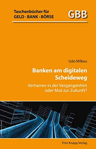 Banken am digitalen Scheideweg: Verharren in der Vergangenheit oder Mut zur Zulkunft? (Taschenbücher für Geld, Bank und Börse) (German Edition)