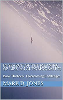 In Search of the Meaning of Life (An Autobiography): Book Thirteen - Overcoming Challenges by [Mark D. Jones]