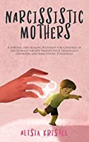 Narcissistic Mothers: A Survival and Healing Blueprint for Children of Emotionally Abusive Parents With Personality Disorders and Narcissistic Tendencies