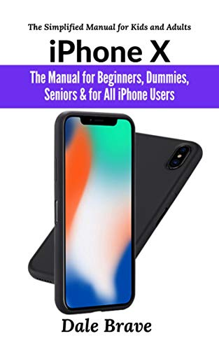 iPhone X: The iPhone Manual for Beginners, Seniors & for All iPhone Users (The Simplified Manual for Kids and Adults)