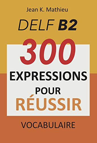 Vocabulaire DELF B2 - 300 expressions pour reussir (French Edition)