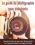 Le guide de photographie pour débutants: apprenez tout ce que vous devez savoir sur l'appareil photo et l'objectif DSLR