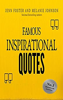 Famous Inspirational Quotes: Over 100 Motivational Quotes for Life Positivity by [Jenn Foster, Melanie Johnson, Bailey Foster]