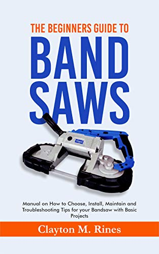The Beginners Guide to Band Saws: Manual on how to Choose, Install, Maintain and Troubleshooting Tips for your Bandsaw with Basic Projects (English Edition)