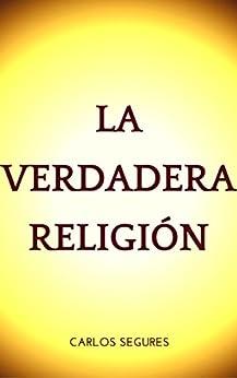 LA VERDADERA RELIGION (Spanish Edition) by [CARLOS SEGURES]