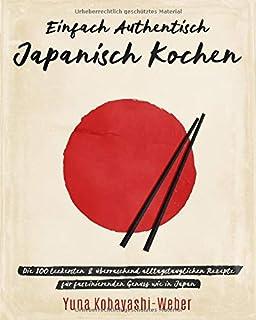 Einfach authentisch japanisch kochen: Die 100 leckesten &