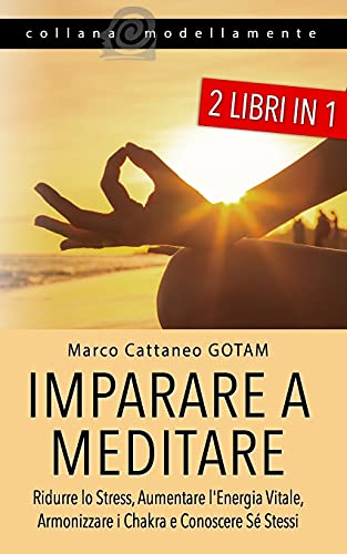 Imparare a Meditare: Ridurre lo Stress, Aumentare l'Energia Vitale, Armonizzare i Chakra e Conoscere Sé Stessi (2 LIBRI IN 1)