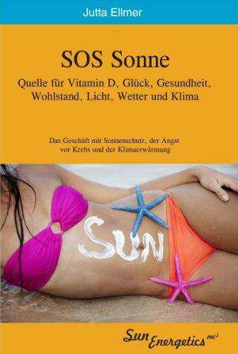 SOS Sonne Ein existenzieller Schatz für Vitamin D, Glück, Gesundheit, Wohlstand, Licht, Wetter und Klimawandel: Das Geschäft mit Sonnenschutz, der Angst vor Krebs und der Klimaerwärmung