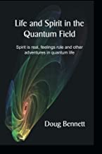 Life and Spirit in the Quantum Field: Spirit is real, feelings rule and other adventures in quantum life
