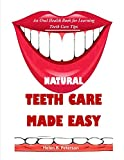 NATURAL TEETH CARE MADE EASY: An Oral Health Book for Learning Teeth Care Tips