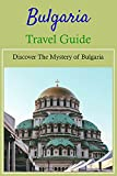 Bulgaria Travel Guide: Discover The Mystery of Bulgaria: Bulgaria Travel Guide