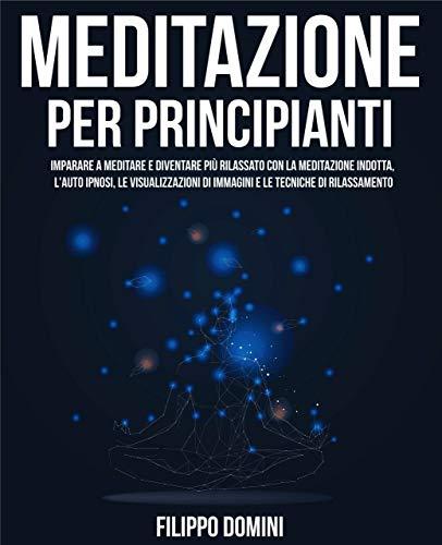MEDITAZIONE PER PRINCIPIANTI: Imparare a meditare e diventare più rilassato con la meditazione indotta, l'auto ipnosi, le visualizzazioni di immagini e le tecniche di rilassamento