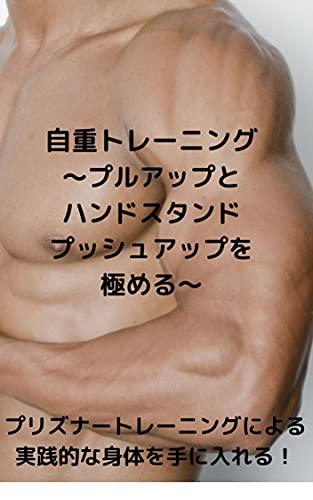 自重トレーニング ~プルアップとハンドスタンドプッシュアップを極める~: プリズナートレーニングによる実践的な身体を手に入れる!